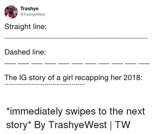 Dank, Girl, and 🤖: Trashye  @TrashyeWest  Straight line:  Dashed line:  The IG story of a girl recapping her 2018: *immediately swipes to the next story*  By TrashyeWest | TW