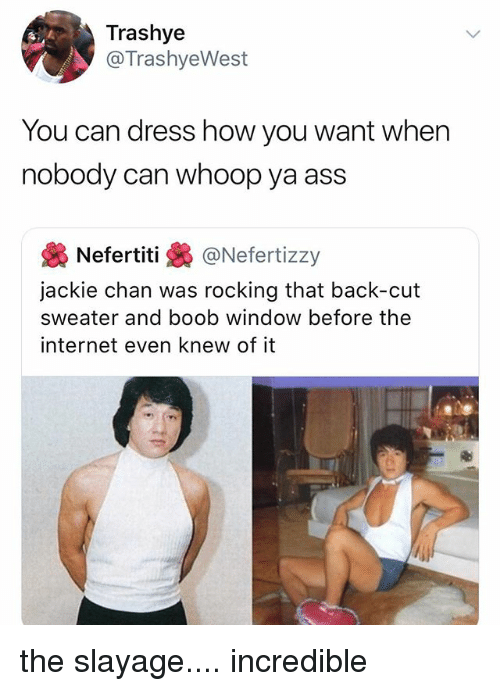 Ass, Internet, and Jackie Chan: Trashye  @TrashyeWest  You can dress how you want when  nobody can whoop ya ass  裊Nefertiti裊@Nefert.zzy  jackie chan was rocking that back-cut  sweater and boob window before the  internet even knew of it the slayage.... incredible
