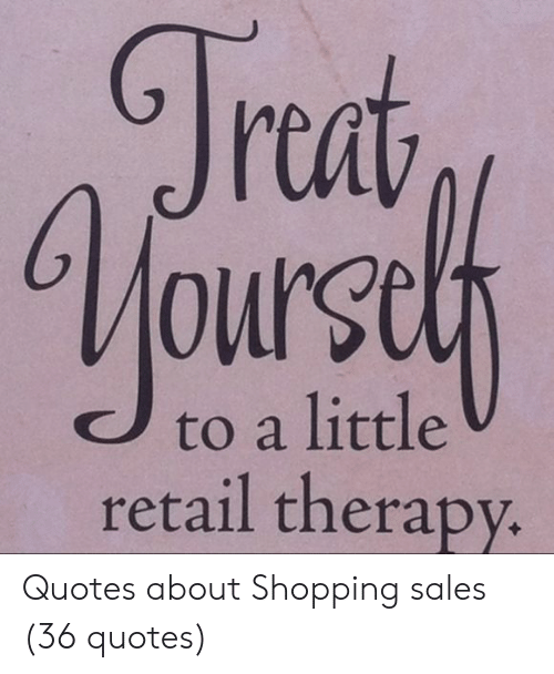 Trat to a Little Retail Therapy Quotes About Shopping Sales ...