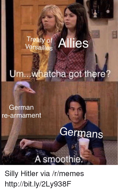 Memes, Hitler, and Http: Traty of Allies  Versailles  Um...whatcha got there?  German  re-armament  Germans  A smoothie. Silly Hitler via /r/memes http://bit.ly/2Ly938F