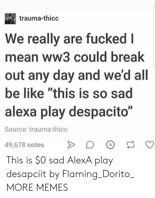"Be Like, Dank, and Memes: trauma-thicc  We really are fucked l  mean ww3 could break  out any day and we'd all  be like ""this is so sad  alexa play despacito""  Source: trauma-thicc  49,678 notesO This is $0 sad AlexA play desapciit by Flaming_Dorito_ MORE MEMES"