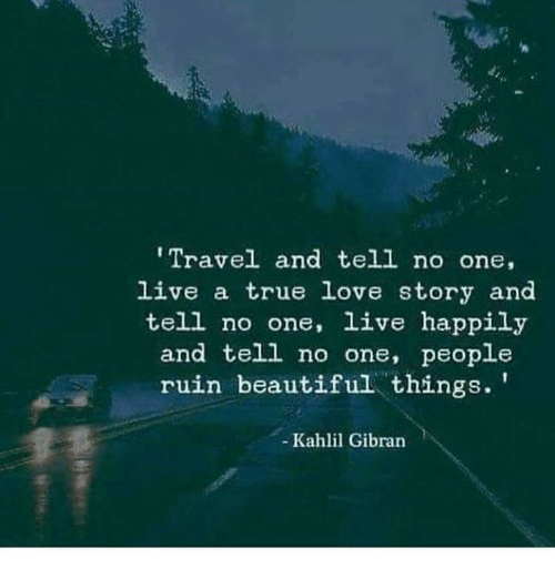 Beautiful, Love, and True: Travel and tell no one,  live a true love story and  tell no one, live happily  and tell no one, people  ruin beautiful things.'  - Kahlil Gibran