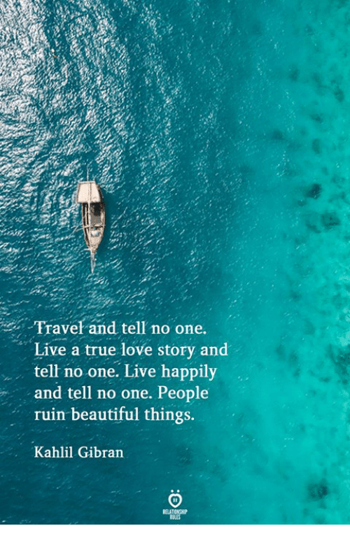 Beautiful, Love, and True: Travel and tell no one.  Live a true love story and  tell no one. Live happily  and tell no one. People  ruin beautiful things.  Kahlil Gibran