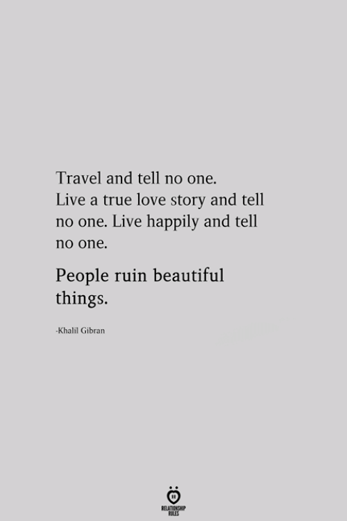 Beautiful, Love, and True: Travel and tell no one.  Live a true love story and tell  no one. Live happily and tell  no one.  People ruin beautiful  things  -Khalil Gibran