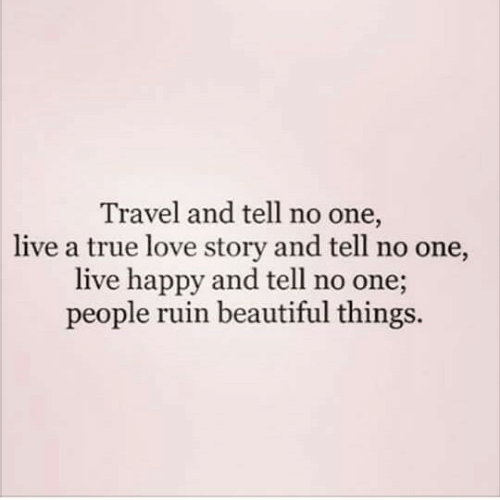 Beautiful, Love, and True: Travel and tell no one,  live a true love story and tell no one,  live happy and tell no one;  people ruin beautiful things.