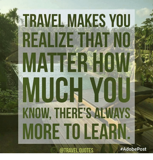TRAVEL MAKES YOU REALIZE THAT NO MATTER HOW MUCH YOU KNOW ...