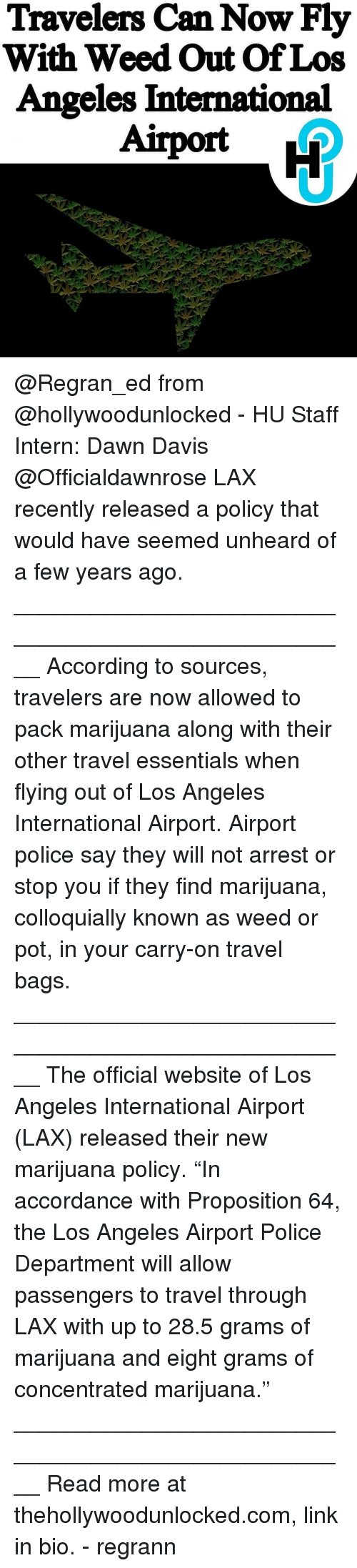 """Memes, Police, and Weed: Travelers Can Now Fly  With Weed Out Of Los  Angeles International @Regran_ed from @hollywoodunlocked - HU Staff Intern: Dawn Davis @Officialdawnrose LAX recently released a policy that would have seemed unheard of a few years ago. ____________________________________________________ According to sources, travelers are now allowed to pack marijuana along with their other travel essentials when flying out of Los Angeles International Airport. Airport police say they will not arrest or stop you if they find marijuana, colloquially known as weed or pot, in your carry-on travel bags. ____________________________________________________ The official website of Los Angeles International Airport (LAX) released their new marijuana policy. """"In accordance with Proposition 64, the Los Angeles Airport Police Department will allow passengers to travel through LAX with up to 28.5 grams of marijuana and eight grams of concentrated marijuana."""" ____________________________________________________ Read more at thehollywoodunlocked.com, link in bio. - regrann"""