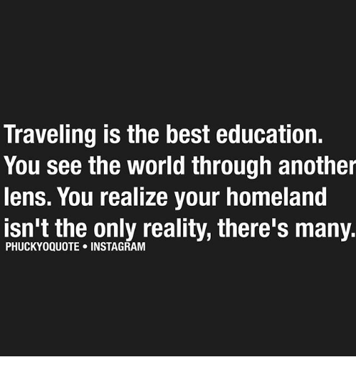 Instagram, Memes, and Best: Traveling is the best education.  You see the World through another  lens. You realize your homeland  isn't the only reality, there's many  PHUCKYOQUOTE INSTAGRAM