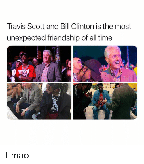Bill Clinton, Lmao, and Memes: Travis Scott and Bill Clinton is the most  unexpected friendship of all time Lmao