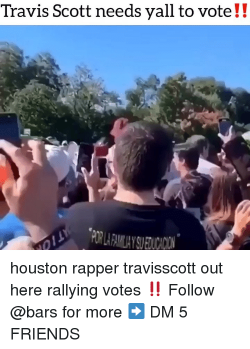 Friends, Memes, and Travis Scott: Travis Scott needs yall to vote!! houston rapper travisscott out here rallying votes ‼️ Follow @bars for more ➡️ DM 5 FRIENDS