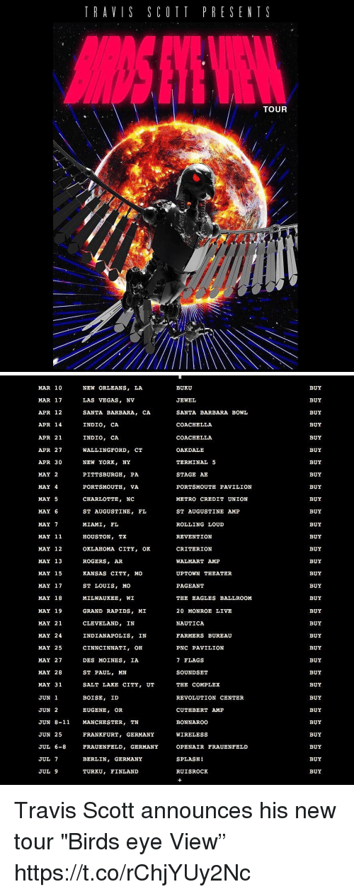 """Coachella, Complex, and Philadelphia Eagles: TRAVIS SCOTT PRESENT S  TOUR   MAR 10  NEW ORLEANS  MAR 17  LAS VEGAS  NV  APR 12  SANTA BARBARA  CA.  INDIO, CA  APR 14  INDIO, CA  APR 21  APR 27  WALLINGFORD  CT  APR 30  NEW YORK  NY  MAY 2  PITTSBURGH, PA  MAY 4  PORTSMOUTH, VA  MAY 5  CHARLOTTE  NC  MAY 6  ST AUGUSTINE  FL  MAY 7  MIAMI  FL  MAY 11  HOUSTON, TX  MAY 12  OKLAHOMA CITY  OK  MAY 13  ROGERS  MAY 15  KANSAS CITY, MO  ST LOUIS, MO  MAY 17  MAY 18  MILWAUKEE  WI  MAY 19  GRAND RAPIDS  MI  MAY 21  CLEVELAND  IN  MAY 24  INDIANAPOLIS  IN  MAY 25  CINNCINNATI  OH  MAY 27  DES MOINES  IA  ST PAUL, MN  MAY 28  MAY 31  SALT LAKE CITY  UT  BOISE  ID  JUN 1  JUN 2  EUGENE  OR  JUN 8-11 MANCHESTER  TN  JUN 25  FRANKFURT  GERMANY  JUL 6-8  FRAUENFELD, GERMANY  JUL 7  GERMANY  BERLIN  JUL 9  TURKU  FINLAND  BUKU  JEWEL  SANTA BARBARA BOWL  COACHELLA  COACHELLA  OAKDALE  TERMINAL 5  STAGE AE  PORTSMOUTH PAVILION  METRO CREDIT UNION  ST AUGUSTINE AMP  ROLLING LOUD  REVENTION  CRITERION  WALMART AMP  UPTOWN THEATER  PAGEANT  THE EAGLES BALLROOM  20 MONROE LIVE  NAUTICA  FARMERS BUREAU  PNC PAVILION  7 FLAGS  SOUND SET  THE COMPLEX  REVOLUTION CENTER  CUTHBERT AMP  BONNAROO  WIRELESS  OPEN AIR FRAUENFELD  SPLASH  RUISROCK  BUY  BUY  BUY  BUY  BUY  BUY  BUY  BUY  BUY  BUY  BUY  BUY  BUY  BUY  BUY  BUY  BUY  BUY  BUY  BUY  BUY  BUY  BUY  BUY  BUY  BUY  BUY  BUY  BUY  BUY  BUY  BUY Travis Scott announces his new tour """"Birds eye View"""" https://t.co/rChjYUy2Nc"""