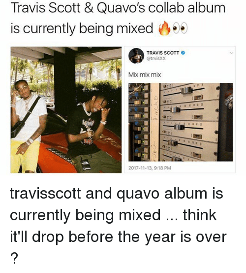 Memes, Quavo, and Travis Scott: Travis Scott & Quavo's collab albunm  is currently being mixed  TRAVIS SCOTT  @trvisXX  Mix mix mix  2017-11-13, 9:18 PM travisscott and quavo album is currently being mixed ... think it'll drop before the year is over ?