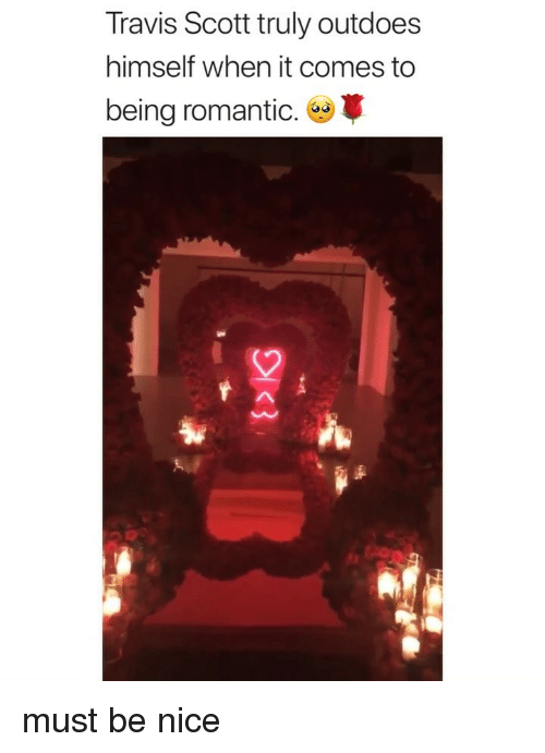 Travis Scott, Girl Memes, and Nice: Travis Scott truly outdoes  himself when it comes to  being romantic. must be nice