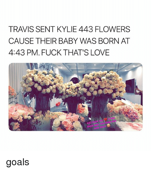 Goals, Love, and Flowers: TRAVIS SENT KYLIE 443 FLOWERS  CAUSE THEIR BABY WAS BORN AT  4:43 PM. FUCK THAT'S LOVE goals