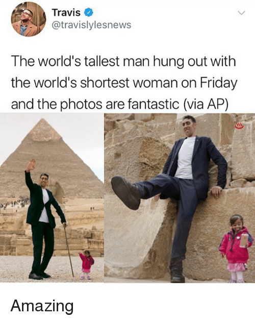 Friday, Memes, and Amazing: Travis  @travislylesnews  The world's tallest man hung out with  the world's shortest woman on Friday  and the photos are fantastic (via AP) Amazing