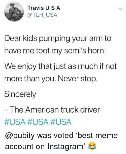 Instagram, Meme, and Memes: Travis U S A  @TLH_USA  Dear kids pumping your arm to  have me toot my semi's horn:  We enjoy that just as much if not  more than you. Never stop.  Sincerely  The American truck driver  @pubity was voted 'best meme account on Instagram' 😂