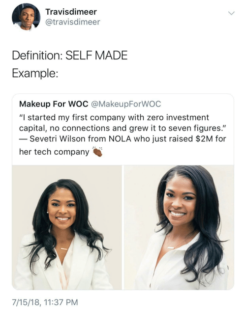 """Makeup, Zero, and Capital: Travisdimeer  @travisdimeer  Definition: SELFMADE  Example  Makeup For WOC @MakeupForWOC  """"I started my first company with zero investment  capital, no connections and grew it to seven figures.""""  Sevetri Wilson from NOLA who just raised $2M for  her tech company  7/15/18, 11:37 PM"""