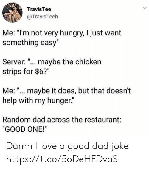 """Dad, Funny, and Hungry: TravisTee  @TravisTeeh  Me: """"I'm not very hungry, I just want  something easy""""  Server: ... maybe the chicken  strips for $6?""""  Me: """"... maybe it does, but that doesn't  help with my hunger.""""  Random dad across the restaurant:  """"GOOD ONE!"""" Damn I love a good dad joke https://t.co/5oDeHEDvaS"""