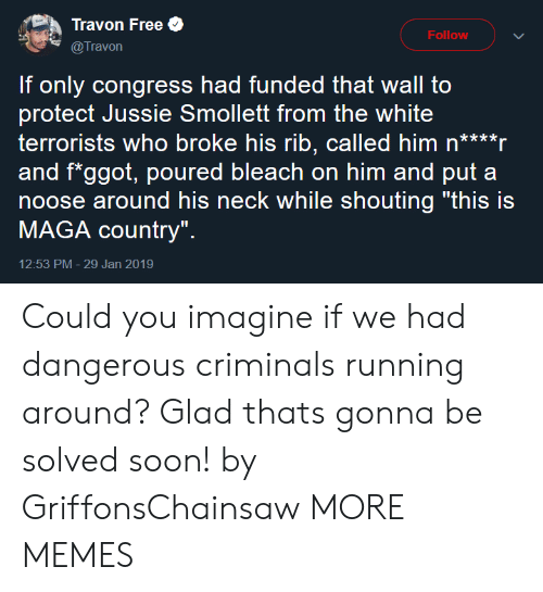 "Dank, Memes, and Soon...: Travon Free  @Travon  Follow  If only congress had funded that wall to  protect Jussie Smollett from the white  terrorists who broke his rib, called him n****r  and f*ggot, poured bleach on him and put a  noose around his neck while shouting ""this is  MAGA country""  12:53 PM- 29 Jan 2019 Could you imagine if we had dangerous criminals running around? Glad thats gonna be solved soon! by GriffonsChainsaw MORE MEMES"