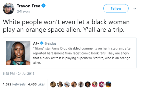"Anna, Instagram, and Superhero: Travon Free  @Travon  Follow  White people won't even let a black woman  play an orange space alien. Y'all are a trip.  AJ+@ajplus  Titans"" star Anna Diop disabled comments on her Instagram, after  reported harassment from racist comic book fans. They are angry  that a black actress is playing superhero Starfire, who is an orange  alien  6:48 PM-24 Jul 2018  1,072 Retweets 4,400 Likes"