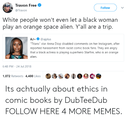 "Anna, Books, and Dank: Travon Free  @Travon  Follow  White people won't even let a black woman  play an orange space alien. Y'all are a trip.  AJ+@ajplus  Titans"" star Anna Diop disabled comments on her Instagram, after  reported harassment from racist comic book fans. They are angry  that a black actress is playing superhero Starfire, who is an orange  alien  6:48 PM-24 Jul 2018  1,072 Retweets 4,400 Likes Its achtually about ethics in comic books by DubTeeDub FOLLOW HERE 4 MORE MEMES."