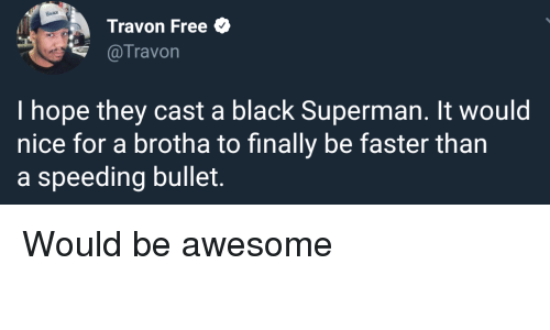 Superman, Black, and Free: Travon Free  @Travon  I hope they cast a black Superman. It would  nice for a brotha to finally be faster than  a speeding bullet. Would be awesome