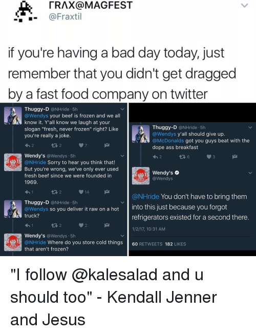 "Bad Day, Beef, and Beef: TRAX a MAGFEST  @Fraxtil  if you're having a bad day today, just  remember that you didn't get dragged  by a fast food company on twitter  Thuggy-D  @NHride 5h  Wendys your beef is frozen and we all  know it. Y'all know we laugh at your  Thuggy-D  @NHride 5h  slogan ""fresh, never frozen"" right? Like  Wendys y'all should give up  you're really a joke  @McDonalds  got you guys beat with the  dope ass breakfast  Wendy's  Wendys 5h  @NHride Sorry to hear you think that  But you're wrong, we've only ever used  Wendy's  fresh beef since we were founded in  @Wendys  1969  14  @NHride You don't have to bring them  Thuggy-D  @NHride 5h  @Wendys so you deliver it raw on a hot  nto this just because you forgot  truck?  refrigerators existed for a second there  1/2/17, 10:31 AM  Wendy's  a Wendys. 5h  @NHride Where do you store cold things  60  RETWEETS  182  LIKES  that aren't frozen? ""I follow @kalesalad and u should too"" - Kendall Jenner and Jesus"
