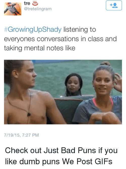 Bad, Dumb, and Gif: tre  @tretelingram  #Growing UpShady listening to  everyones conversations in class and  taking mental notes like  7/19/15, 7:27 PM Check out Just Bad Puns if you like dumb puns  We Post GIFs