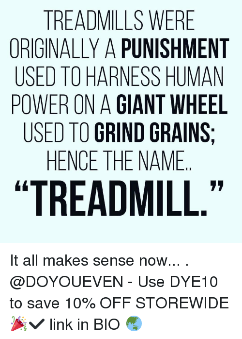 """Gym, Treadmill, and Grinding: TREADMILLS WERE  ORIGINALLY A PUNISHMENT  USED TO HARNESS HUMAN  POWER ONA  GIANT WHEEL  USED TO GRIND GRAINS  HENCE THE NAME  I I  """"TREADMILL It all makes sense now... . @DOYOUEVEN - Use DYE10 to save 10% OFF STOREWIDE 🎉✔️ link in BIO 🌏"""