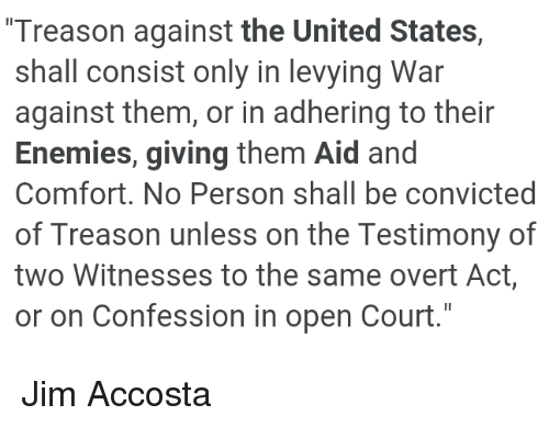 United, Convicted, and Enemies: Treason against the United States,  shall consist only in levying War  against them, or in adhering to their  Enemies, giving them Aid and  Comfort. No Person shall be convicted  of Treason unless on the Testimony of  two Witnesses to the same overt Act  or on Confession in open Court.  Il