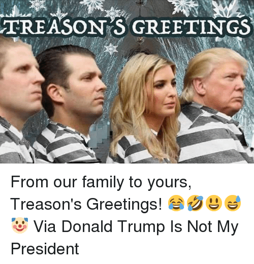 Donald Trump, Family, and Trump: TREASON S GREETINGS From our family to yours, Treason's Greetings!   😂🤣😃😅🤡  Via Donald Trump Is Not My President