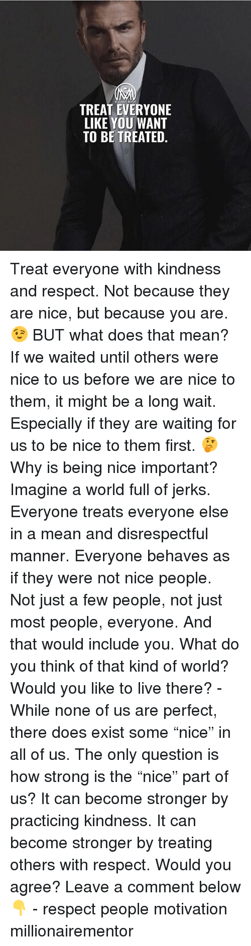 "Memes, Respect, and Live: TREAT EVERYONE  LIKE YOU WANT  TO BE TREATED. Treat everyone with kindness and respect. Not because they are nice, but because you are. 😉 BUT what does that mean? If we waited until others were nice to us before we are nice to them, it might be a long wait. Especially if they are waiting for us to be nice to them first. 🤔 Why is being nice important? Imagine a world full of jerks. Everyone treats everyone else in a mean and disrespectful manner. Everyone behaves as if they were not nice people. Not just a few people, not just most people, everyone. And that would include you. What do you think of that kind of world? Would you like to live there? - While none of us are perfect, there does exist some ""nice"" in all of us. The only question is how strong is the ""nice"" part of us? It can become stronger by practicing kindness. It can become stronger by treating others with respect. Would you agree? Leave a comment below 👇 - respect people motivation millionairementor"