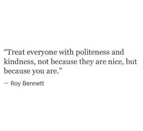 "Kindness, Nice, and They: Treat everyone with politeness and  kindness, not because they are nice, but  because you are.""  25  Roy Bennett"