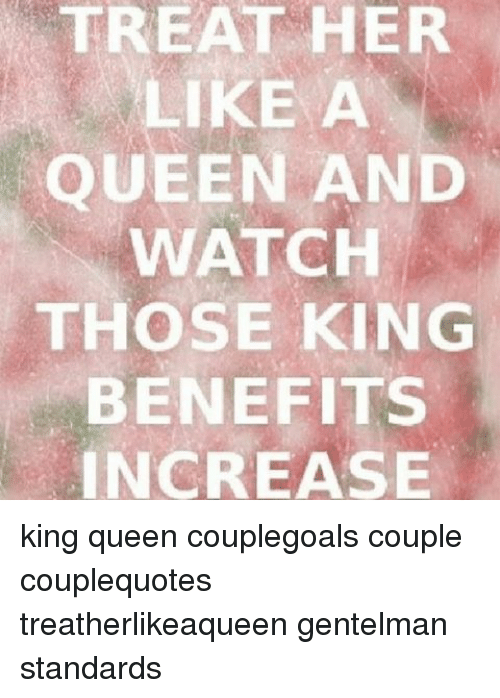 Treat Her Like A Queen And Watch Those King Benefits Increase King
