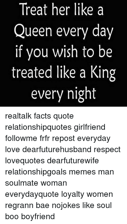 Treat Her Like A Queen Every Day If You Wish To Be Treated Like A