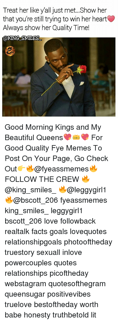 Beautiful, Facts, and Fye: Treat her like y'all just met..Show her  that you're still trying to win her heart  Always show her Quality Time!  @KINGSMILES Good Morning Kings and My Beautiful Queens💖👑💖 For Good Quality Fye Memes To Post On Your Page, Go Check Out👉🔥@fyeassmemes🔥 FOLLOW THE CREW 🔥@king_smiles_ 🔥@leggygirl1 🔥@bscott_206 fyeassmemes king_smiles_ leggygirl1 bscott_206 love followback realtalk facts goals lovequotes relationshipgoals photooftheday truestory sexuall inlove powercouples quotes relationships picoftheday webstagram quotesofthegram queensugar positivevibes truelove bestoftheday worth babe honesty truthbetold lit