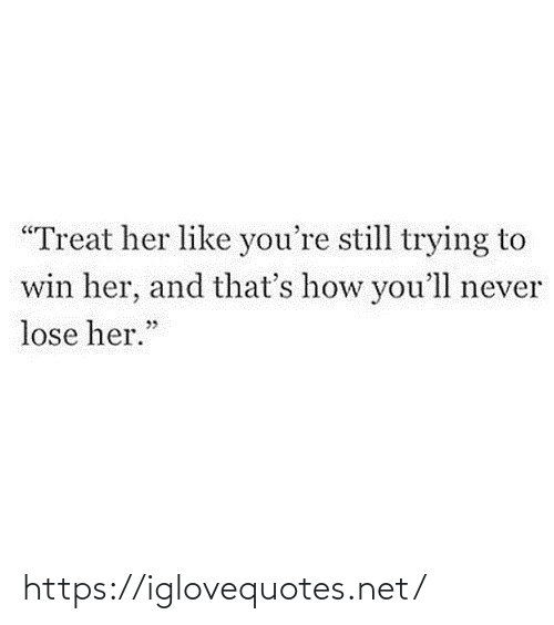 "Never, How, and Her: ""Treat her like you're still trying to  win her, and that's how you'll never  lose her."" https://iglovequotes.net/"