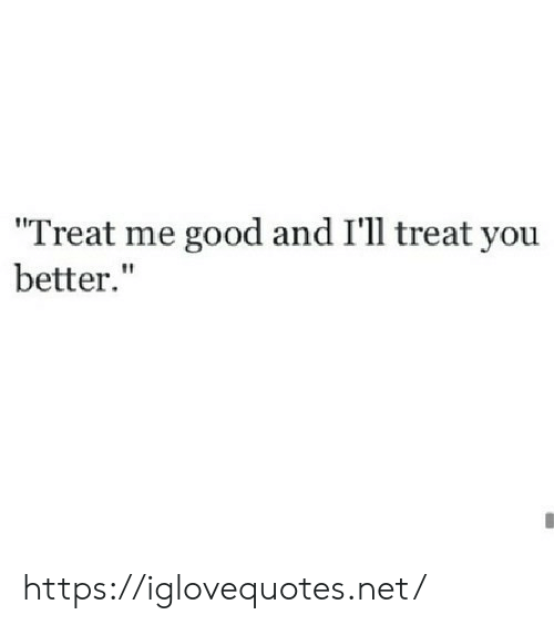 "Good, Net, and You: Treat me good and I'll treat you  better."" https://iglovequotes.net/"