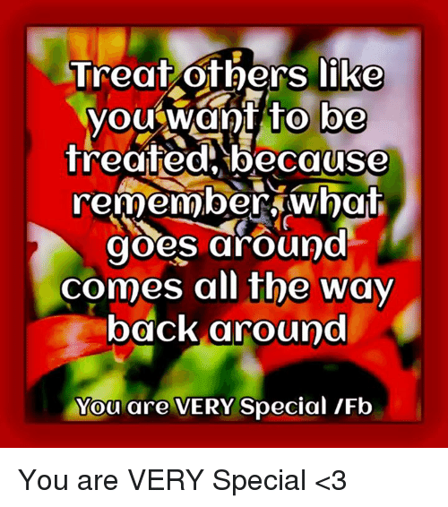 Memes, 🤖, and The Way Back: Treat others like  you want to be  treated because  remember what  goes around  comes all the way  back around  You are VERY Special IFb You are VERY Special <3