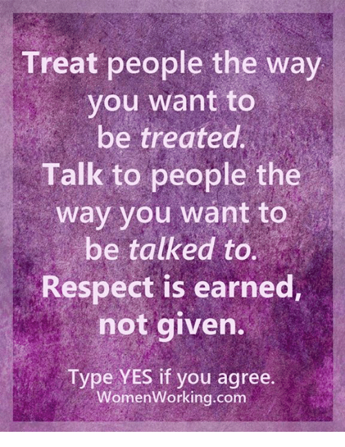 treat people the way you want to be treated Is there any real chance that some day you're going to be treated that way.