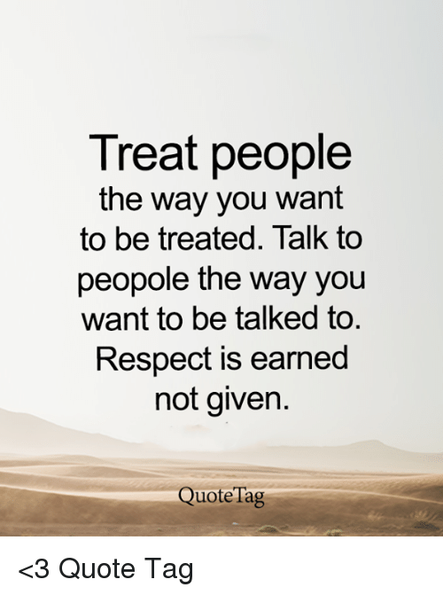 Treat People The Way You Want To Be Treated Talk To Peopole The Way