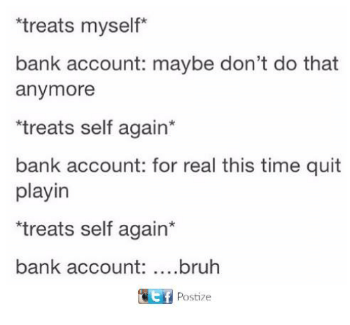 Bruh, Dank, and Bank: treats myself*  bank account: maybe don't do that  anymore  treats self again*  bank account: for real this time quit  playin  treats self again*  bank account: ...bruh  Postize