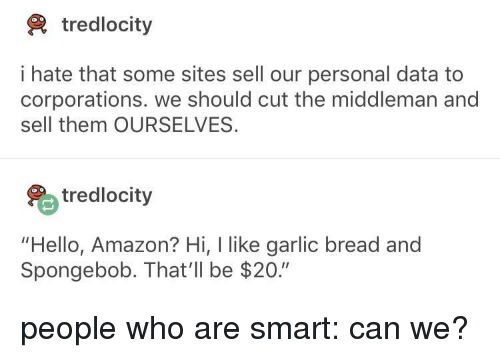 "Amazon, Hello, and SpongeBob: tredlocity  i hate that some sites sell our personal data to  corporations. we should cut the middleman and  sell them OURSELVES.  tredlocity  ""Hello, Amazon? Hi, I like garlic bread and  Spongebob. That'll be $20."" people who are smart: can we?"