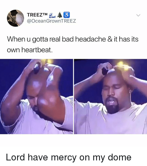 Bad, Memes, and Mercy: TREEZTM  @OceanGrownTREEZ  When u gotta real bad headache & it has its  own heartbeat. Lord have mercy on my dome