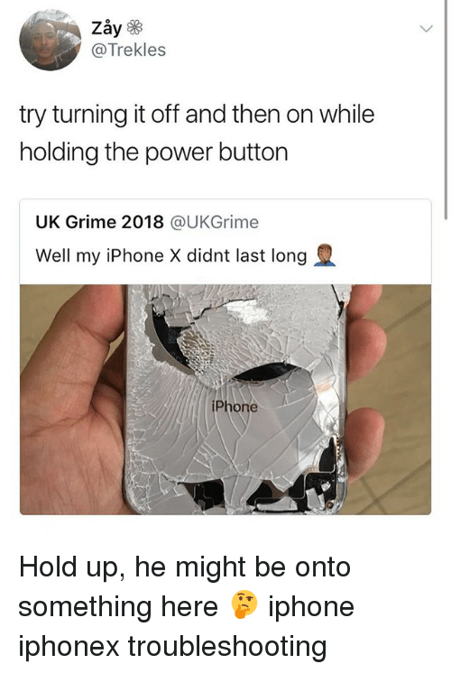 Iphone, Power, and Girl Memes: @Trekles  try turning it off and then on while  holding the power button  UK Grime 2018 @UKGrime  Well my iPhone X didnt last long  iPhone Hold up, he might be onto something here 🤔 iphone iphonex troubleshooting