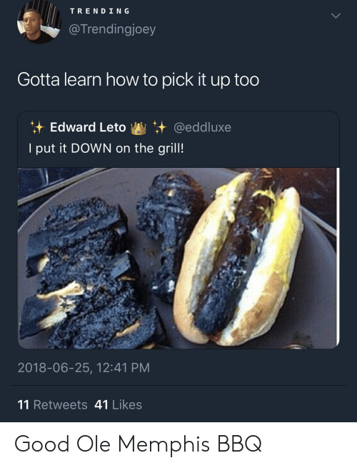 Good, How To, and How: TREND ING  @ Trendingjoey  Gotta learn how to pick it up too  it Edward Leto +.+ @eddluxe  I put it DOWN on the grill!  2018-06-25, 12:41 PM  11 Retweets 41 Likes Good Ole Memphis BBQ