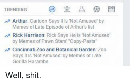 "Arthur, Meme, and Memes: TRENDING  Arthur  Cartoon Says It is Not Amused by  Memes of Late Episode of Arthurs fist  Rick Harrison: Rick Says He ls Not Amused  by Memes of Pawn Stars' ""Copy-Pasta""  Cincinnati Zoo and Botanical Garden Zoo  Says It ls Not Amused by Memes of Late  Gorilla Harambe Well, shit."
