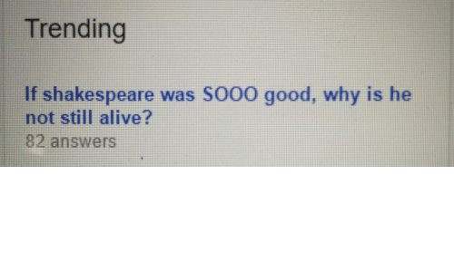 Alive, Shakespeare, and Good: Trending  If shakespeare was SO00 good, why is he  not still alive?  82 answers