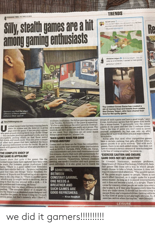 """Chrissy Teigen, Dumb, and Fall: TRENDS  NYDERABAD TIMES THE TIMES OF INDIA  ***  Gareth Lewis i neonS2  fnd yourse enos ohe suecort you ke these  anated aomen tucport and appaud  the poose goosegame  Silly  ,stealth games are a hit  Re  among gaming enthusiasts  christine telgen O @chrissyteigen Sep 29  welp as a contrarian I wanted to hate goose  game but I LOVE IT  The Untitled Goose Game has created a  stir of memes (top) and tweets from celebs  like Chrissy Teigen, who have shared their  love for the quirky game  Gamers say that the sheer  silliness of these games  enhance their appeal  confesses Anshuman. For fellow gaming enthusiast stream of such a game and have a good laugh,"""" says  Cole Tanaka, the hilarity of the game is appealing. Kiran. Anshuman agrees that the game does work  game is construct like a stress-buster """"I personally love the colour  ntitled Goose Game has been winninghearts """"It's fun to play because the entinare a goose. The palette of the game and feel like it reduces stress  TanPSmesgroup.com  since its release and the Internet is going ed to make you feel like you:  gaga over the game. It lets you play a goose, controls are very goose-like and don't always work This is the type of game you don't need to invest  who goes around creating havoc in an idyllic village as you want, Your objectives are all some dumb yourself cpetely in, but can rely on after  -this includes stealing a gardener's tools, scaring things a goose might do,"""" shares Cole.  youngsters, pulling chairs so that those seated SuCH GAMES MAKE FOR GOOD  fall down, and much more. This one joins a couple  of other such games that have captured the fancy STRESS-BUSTERS  of gaming enthusiasts across the world. We got in Games such as these are far from the competitive- gamer pauses it or quits midway """"But with such  touch with gamers to find out what attracts them to ness that marks high-intensity game tournaments games, there is no such added stress. One does not  play on.  THE CO"""