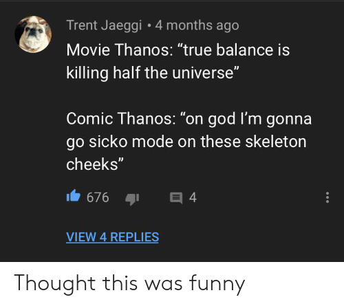 """Funny, God, and True: Trent Jaeggi 4 months ago  Movie Thanos: """"true balance is  killing half the universe""""  Comic Thanos: """"on god I'm gonna  go sicko mode on these skeleton  cheeks""""  676  目4  VIEW 4 REPLIES Thought this was funny"""